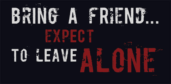 Bring A Friend...Expect to Leave Alone...